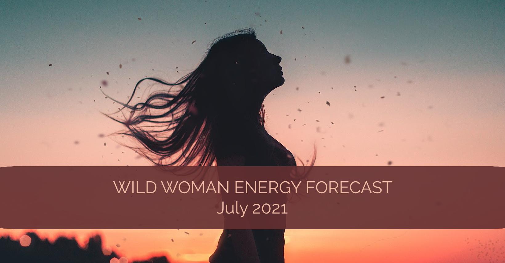 Wild Woman Energy Forecast July 2021